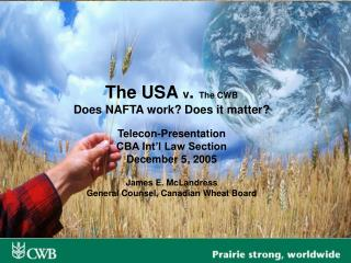 The USA  v .  The CWB Does NAFTA work? Does it matter? Telecon-Presentation