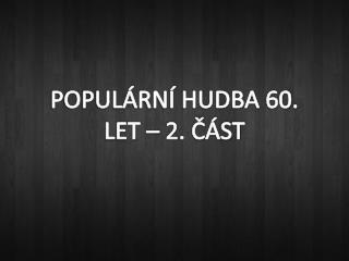 POPULÁRNÍ HUDBA 60. LET – 2. ČÁST