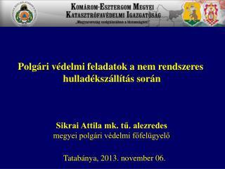 Sikrai Attila mk. tű. alezredes megyei polgári védelmi főfelügyelő