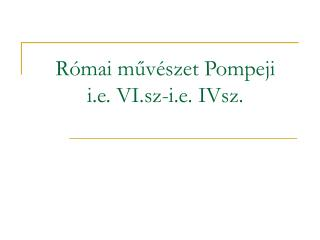 R�mai m?v�szet Pompeji i.e. VI.sz-i.e. IVsz.