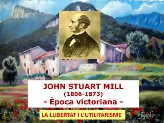 JOHN STUART MILL  (1806-1873) - Època victoriana -