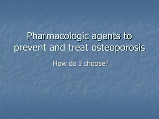 Pharmacologic agents to prevent and treat osteoporosis