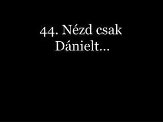 44. Nézd csak Dánielt…