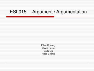 ESL015   Argument / Argumentation Ellen Chuang David Favre Bailu Liu Rose Zhang
