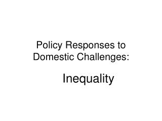 Policy Responses to  Domestic Challenges :