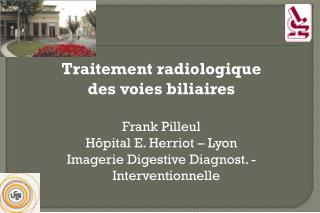 Traitement radiologique  des voies biliaires  Frank Pilleul H pital E. Herriot   Lyon Imagerie Digestive Diagnost. - Int