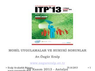 MOBİL UYGULAMALAR VE HUKUKİ SORUNLAR Av.Özgür Eralp ozgureralp.av.tr 09 Kasım 2013 - Antalya