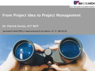 From Project Idea to Project Management Dr. Patrick Furrer, ICT NCP