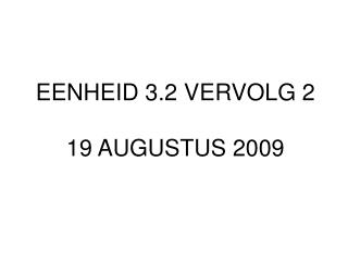 EENHEID 3.2 VERVOLG 2 19 AUGUSTUS 2009