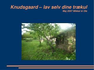 Knudsgaard – lav selv dine trækul Maj 2007 Mikkel & Ole