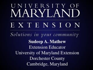 Sudeep A. Mathew Extension Educator University of Maryland Extension Dorchester County Cambridge, Maryland