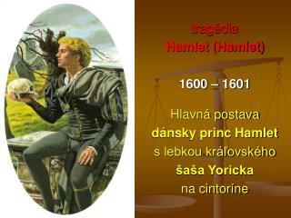 tragédia  Hamlet (Hamlet) 1600 – 1601 Hlavná postava dánsky princ Hamlet s lebkou kráľovského