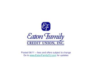 Posted 06/11 – fees and offers subject to change Go to  EatonFamilyCU  for updates
