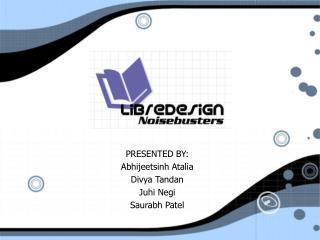 PRESENTED BY: Abhijeetsinh Atalia Divya Tandan Juhi Negi Saurabh Patel