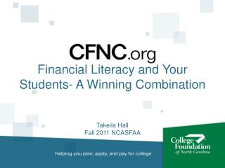 Financial Literacy and Your Students- A Winning Combination Takeila Hall Fall 2011 NCASFAA