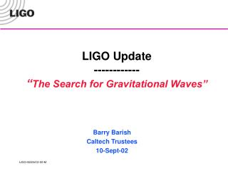 "LIGO Update ------------  "" The Search for Gravitational Waves"""
