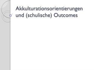 Akkulturationsorientierungen und (schulische) Outcomes
