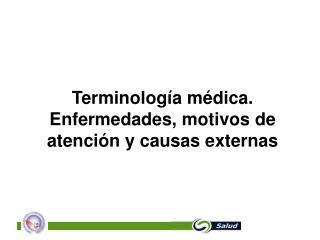 Terminología médica.  Enfermedades, motivos de atención y causas externas