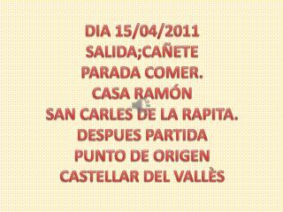 DIA 15/04/2011 SALIDA;CAÑETE PARADA COMER. CASA RAMÓN SAN CARLES DE LA RAPITA. DESPUES PARTIDA