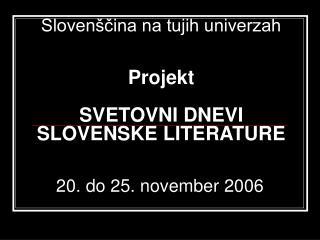 Slovenščina na tujih univerzah Projekt SVETOVNI DNEVI  SLOVENSKE LITERATURE