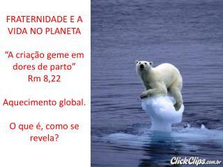 """FRATERNIDADE E A VIDA NO PLANETA """"A criação geme em dores de parto"""" Rm 8,22 Aquecimento global."""