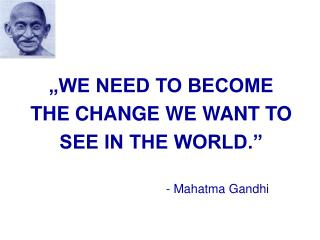 WE NEED TO BECOME THE CHANGE WE WANT TO SEE IN THE WORLD.