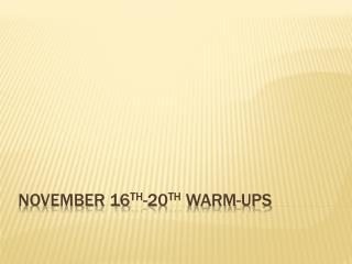 November 16 th -20 th  Warm-ups