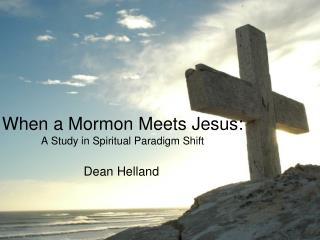 When a Mormon Meets Jesus:   A Study in Spiritual Paradigm Shift