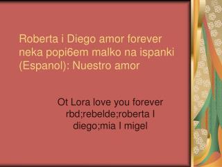 Roberta i Diego amor forever neka popi6em malko na ispanki (Espanol): Nuestro amor