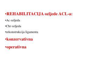 REHABILITACIJA ozljede ACL-a: Ac ozljeda Chr ozljeda rekonstrukcija ligamenta konzervativna