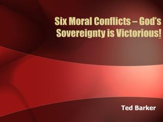 Six Moral Conflicts – God's Sovereignty is Victorious !