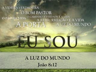 A LUZ DO MUNDO João  8:12