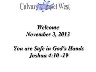 Welcome November 3, 2013  You are Safe in God's Hands  Joshua 4:10 -19
