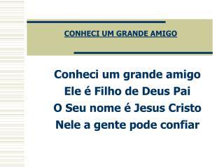 Conheci um grande amigo Ele é Filho de Deus Pai O Seu nome é Jesus Cristo