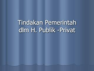 Tindakan Pemerintah  dlm H. Publik -Privat