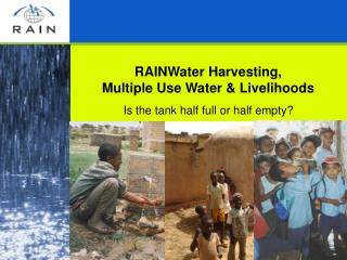 RAINWater Harvesting, Multiple Use Water & Livelihoods Is the tank half full or half empty?