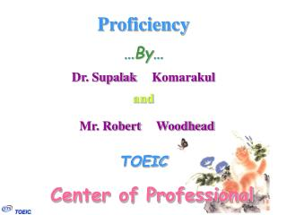 Proficiency  By  Dr. Supalak  Komarakul  and  Mr. Robert  Woodhead   TOEIC    Center of Professional Assessment Thailand