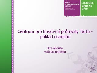 Centrum  pro kreativní  pr ůmysly Tartu - příklad úspěchu Ave Anniste vedoucí projektu