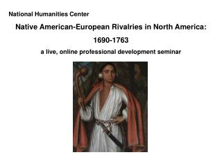 National Humanities Center Native American-European Rivalries in North America: 1690-1763