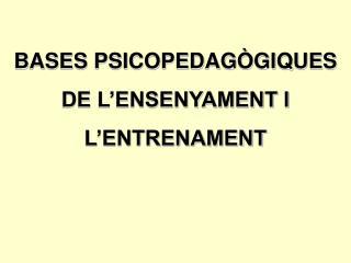 BASES PSICOPEDAGÒGIQUES DE L'ENSENYAMENT I L'ENTRENAMENT
