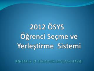 2012 ÖSYS Öğrenci Seçme ve  Yerleştirme  Sistemi REHBERLİK VE PSİKOLOJİK DANIŞMA SERVİSİ