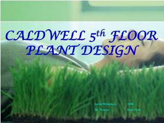 CALDWELL 5 th  FLOOR PLANT DESIGN