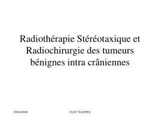 Radiothérapie Stéréotaxique et Radiochirurgie des tumeurs bénignes intra crâniennes