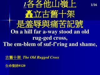 1 各各他山嶺上 矗立古舊十架 是羞辱與痛苦記號 On a hill far a-way stood an old rug-ged cross,