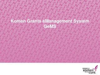 Komen Grants eManagement System GeMS