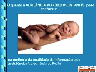 O quanto a VIGILÂNCIA DOS ÓBITOS INFANTIS  pode contribuir ...