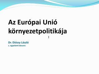 Az Európai Unió környezetpolitikája Dr. Dióssy László c. egyetemi docens