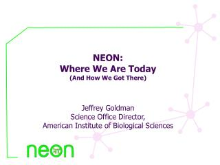 NEON: Where We Are Today (And How We Got There) Jeffrey Goldman Science Office Director,