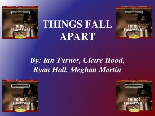THINGS FALL APART By: Ian Turner, Claire Hood, Ryan Hall, Meghan Martin