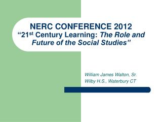 NERC CONFERENCE 2012 �21 st  Century Learning:  The Role and Future of the Social Studies�